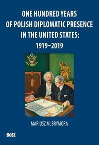 ONE HUNDRED YEARS OF POLISH DIPLOMATIC PRESENCE IN THE UNITED STATES: 1919-2019